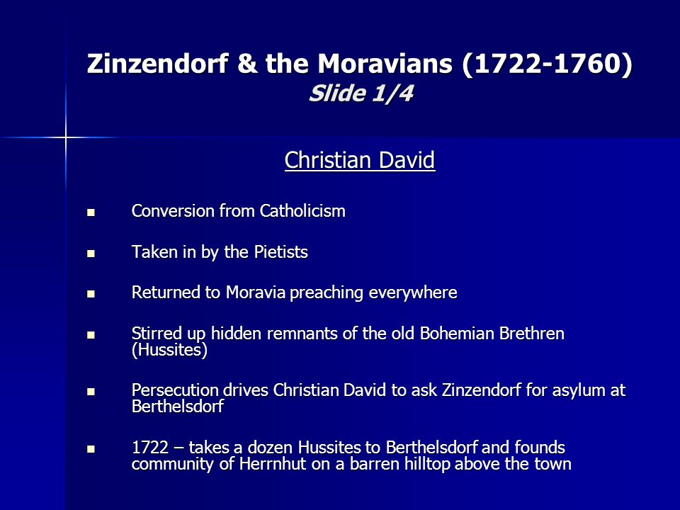 Christian David Conversion from Catholicism Conversion from Catholicism Taken in by the Pietists Taken in by the Pietists Returned to Moravia preaching everywhere Returned to Moravia preaching everywhere Stirred up hidden remnants of the old Bohemian Brethren (Hussites) Stirred up hidden remnants of the old Bohemian Brethren (Hussites) Persecution drives Christian David to ask Zinzendorf for asylum at Berthelsdorf Persecution drives Christian David to ask Zinzendorf for asylum at Berthelsdorf 1722 – takes a dozen Hussites to Berthelsdorf and founds community of Herrnhut on a barren hilltop above the town 1722 – takes a dozen Hussites to Berthelsdorf and founds community of Herrnhut on a barren hilltop above the town Zinzendorf & the Moravians (1722-1760) Slide 1/4