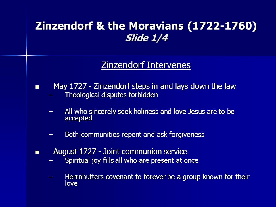 Zinzendorf Intervenes May 1727 - Zinzendorf steps in and lays down the law May 1727 - Zinzendorf steps in and lays down the law –Theological disputes forbidden –All who sincerely seek holiness and love Jesus are to be accepted –Both communities repent and ask forgiveness August 1727 - Joint communion service August 1727 - Joint communion service –Spiritual joy fills all who are present at once –Herrnhutters covenant to forever be a group known for their love Zinzendorf & the Moravians (1722-1760) Slide 1/4