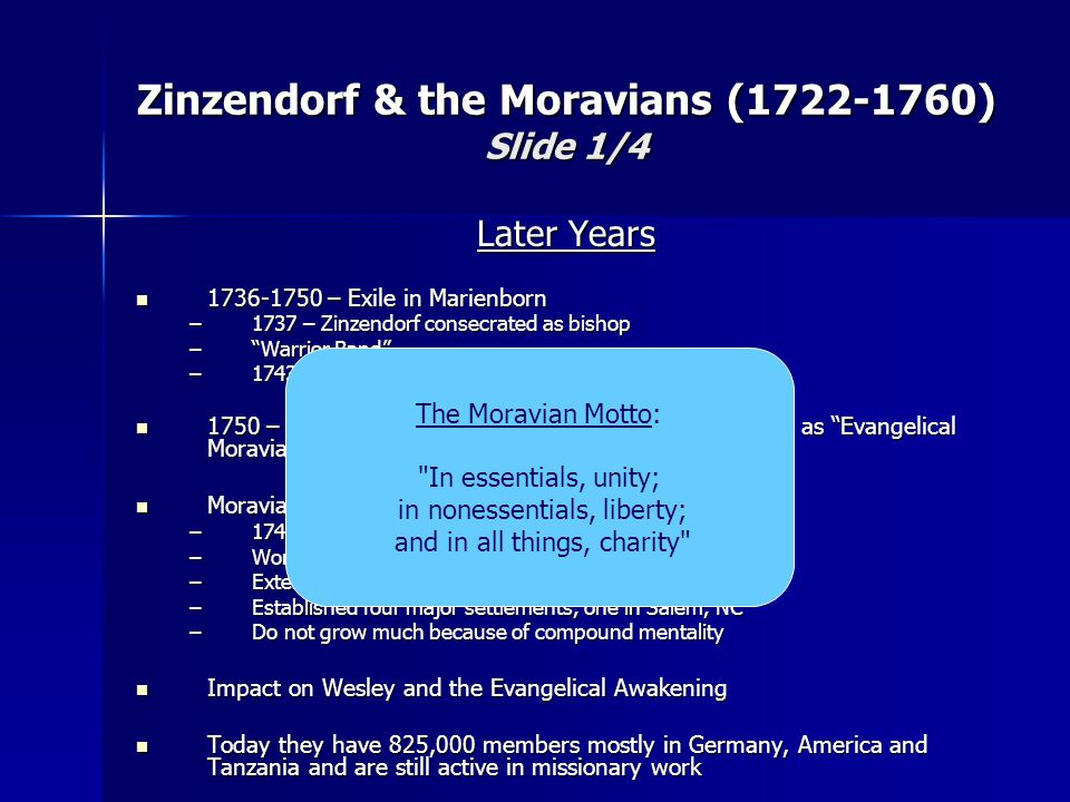 Later Years 1736-1750 – Exile in Marienborn 1736-1750 – Exile in Marienborn –1737 – Zinzendorf consecrated as bishop – Warrior Band –1743-1750 – Sifting time 1750 – Given authorized recognition by the government as Evangelical Moravian Unity of the Brethren 1750 – Given authorized recognition by the government as Evangelical Moravian Unity of the Brethren Moravians in America Moravians in America –1740 – Spangenberg founds Bethlehem, PA –Worked extensively throughout the colonies –Extensive Indian missions –Established four major settlements, one in Salem, NC –Do not grow much because of compound mentality Impact on Wesley and the Evangelical Awakening Impact on Wesley and the Evangelical Awakening Today they have 825,000 members mostly in Germany, America and Tanzania and are still active in missionary work Today they have 825,000 members mostly in Germany, America and Tanzania and are still active in missionary work Zinzendorf & the Moravians (1722-1760) Slide 1/4 The Moravian Motto: In essentials, unity; in nonessentials, liberty; and in all things, charity