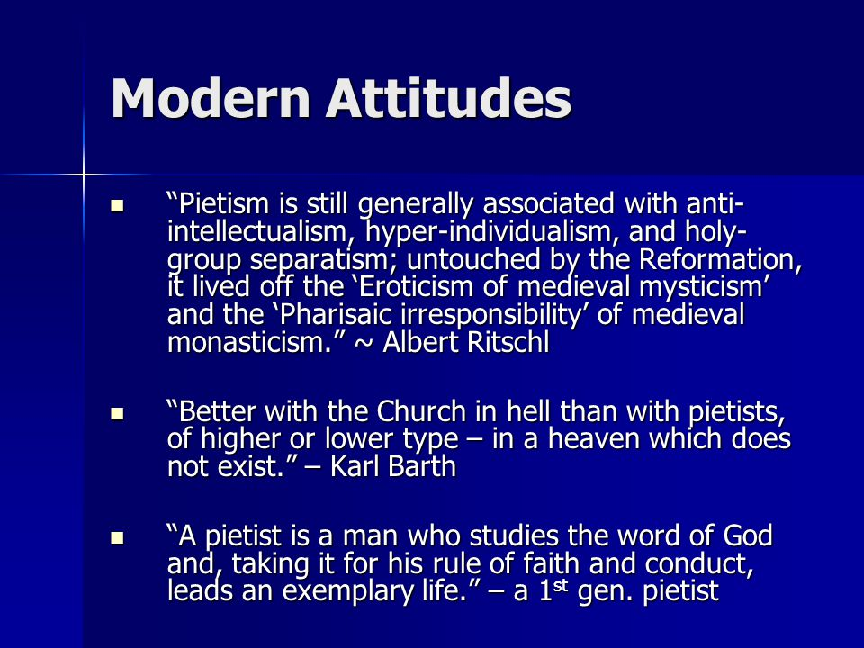 Modern Attitudes Pietism is still generally associated with anti- intellectualism, hyper-individualism, and holy- group separatism; untouched by the Reformation, it lived off the 'Eroticism of medieval mysticism' and the 'Pharisaic irresponsibility' of medieval monasticism. ~ Albert Ritschl Pietism is still generally associated with anti- intellectualism, hyper-individualism, and holy- group separatism; untouched by the Reformation, it lived off the 'Eroticism of medieval mysticism' and the 'Pharisaic irresponsibility' of medieval monasticism. ~ Albert Ritschl Better with the Church in hell than with pietists, of higher or lower type – in a heaven which does not exist. – Karl Barth Better with the Church in hell than with pietists, of higher or lower type – in a heaven which does not exist. – Karl Barth A pietist is a man who studies the word of God and, taking it for his rule of faith and conduct, leads an exemplary life. – a 1 st gen.