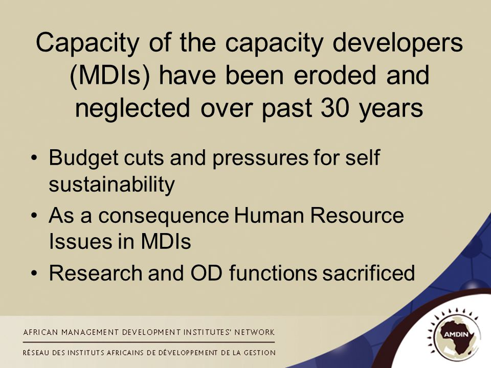 Capacity of the capacity developers (MDIs) have been eroded and neglected over past 30 years Budget cuts and pressures for self sustainability As a consequence Human Resource Issues in MDIs Research and OD functions sacrificed