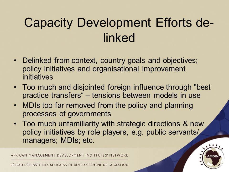 Capacity Development Efforts de- linked Delinked from context, country goals and objectives; policy initiatives and organisational improvement initiatives Too much and disjointed foreign influence through best practice transfers – tensions between models in use MDIs too far removed from the policy and planning processes of governments Too much unfamiliarity with strategic directions & new policy initiatives by role players, e.g.