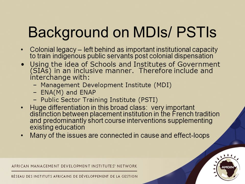 Background on MDIs/ PSTIs Colonial legacy – left behind as important institutional capacity to train indigenous public servants post colonial dispensation Using the idea of Schools and Institutes of Government (SIAs) in an inclusive manner.