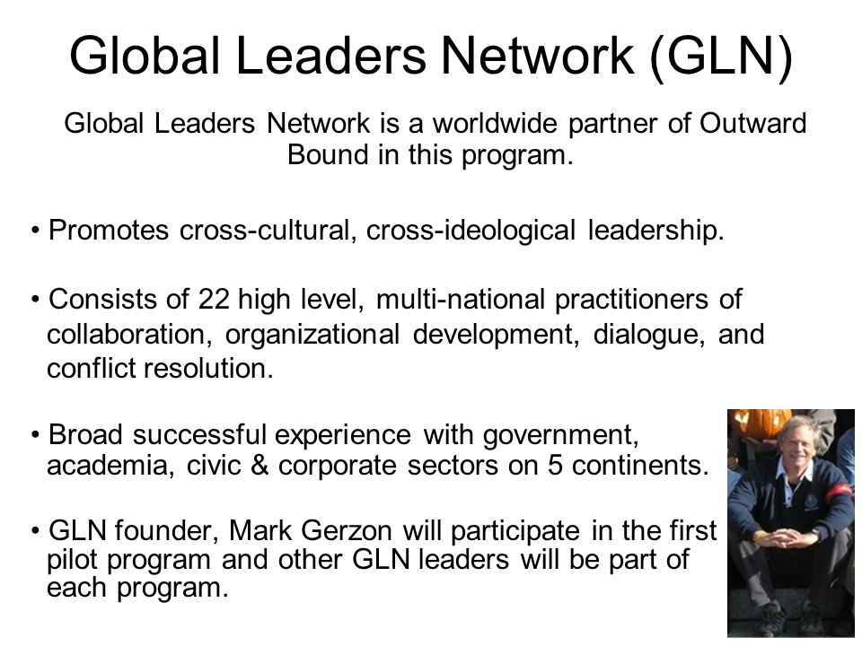 Global Leaders Network (GLN) Global Leaders Network is a worldwide partner of Outward Bound in this program. Promotes cross-cultural, cross-ideologica
