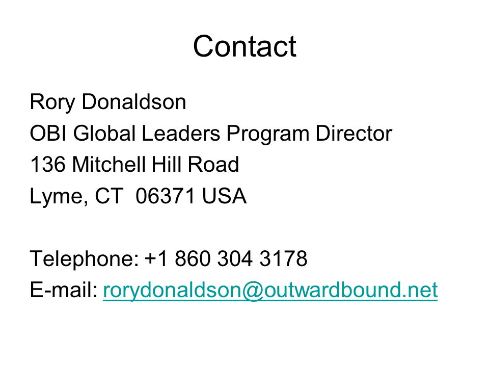 Contact Rory Donaldson OBI Global Leaders Program Director 136 Mitchell Hill Road Lyme, CT 06371 USA Telephone: +1 860 304 3178 E-mail: rorydonaldson@outwardbound.netrorydonaldson@outwardbound.net
