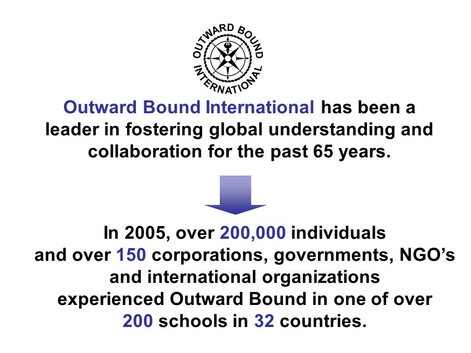 In 2005, over 200,000 individuals and over 150 corporations, governments, NGO's and international organizations experienced Outward Bound in one of over 200 schools in 32 countries.
