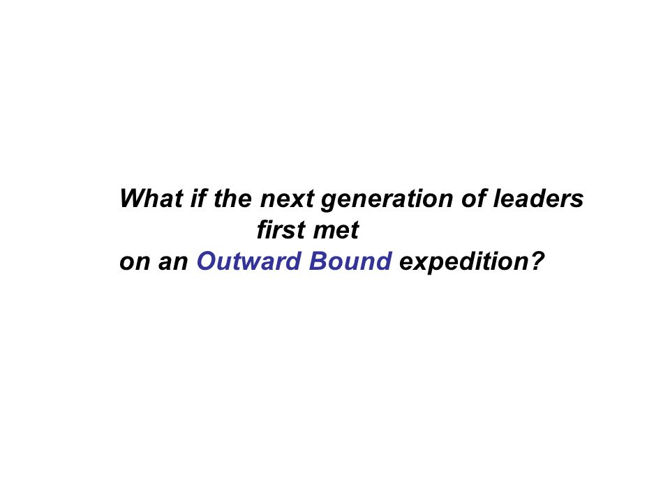 What if the next generation of leaders first met on an Outward Bound expedition?