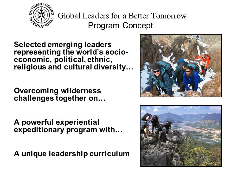 Global Leaders for a Better Tomorrow Program Concept Selected emerging leaders representing the world's socio- economic, political, ethnic, religious and cultural diversity… Overcoming wilderness challenges together on… A powerful experiential expeditionary program with… A unique leadership curriculum