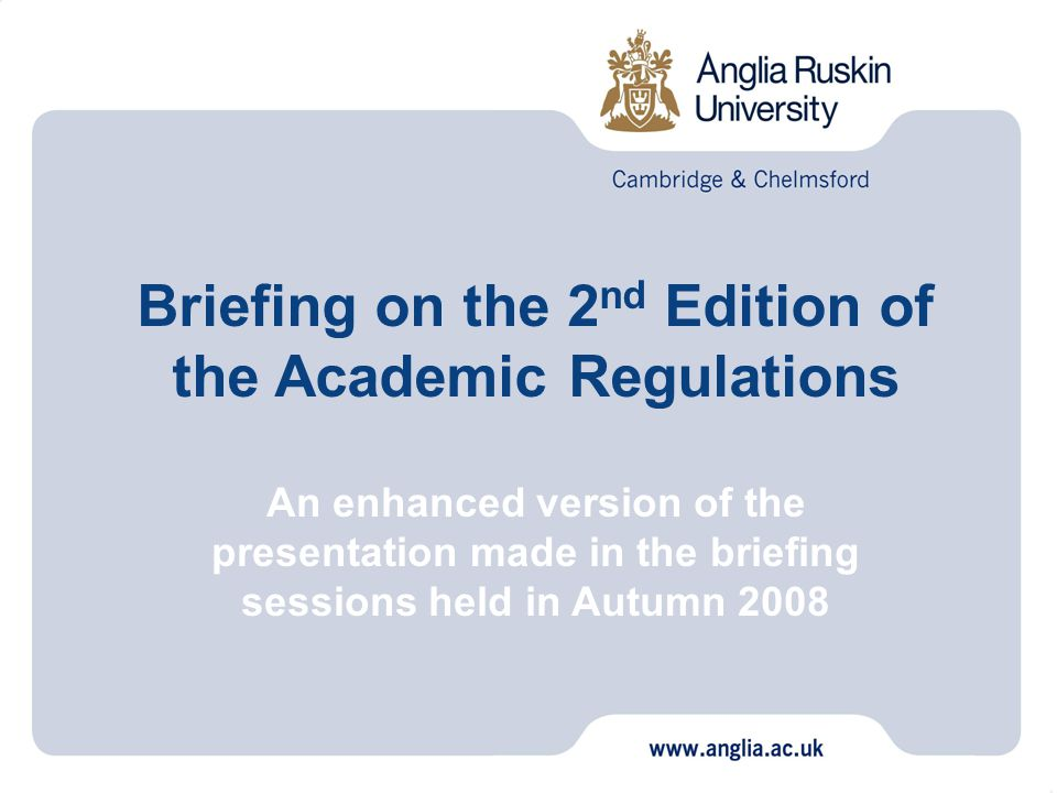 Facilitators: Paul Baxter, Assistant Director (Quality Systems), Academic Office [paul.baxter@anglia.ac.uk] Malcolm Morrison, Director, Academic Office [malcolm.morrison@anglia.ac.uk] Marian Redding, Head of Modular Programmes [marian.redding@anglia.ac.uk] Autumn 2008 Briefing on the 2 nd Edition of the Academic Regulations