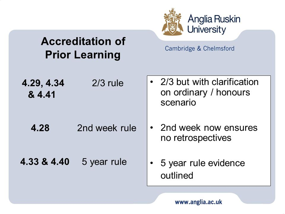 2/3 but with clarification on ordinary / honours scenario 2nd week now ensures no retrospectives 5 year rule evidence outlined 2/3 rule 5 year rule 2nd week rule 4.29, 4.34 & 4.41 4.33 & 4.40 4.28 Accreditation of Prior Learning
