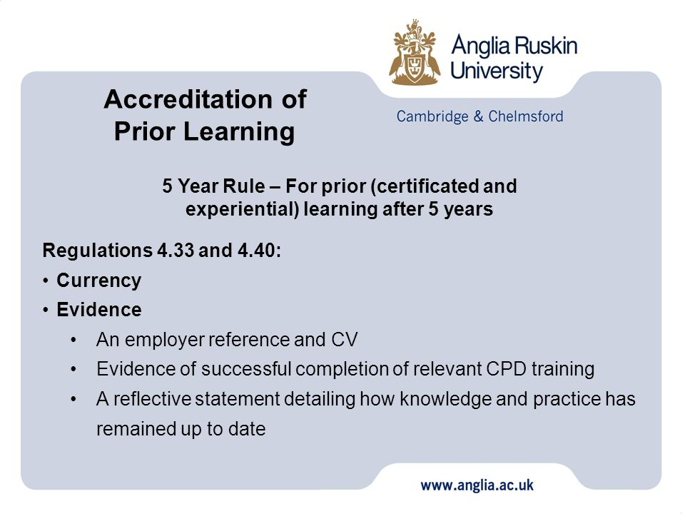 5 Year Rule – For prior (certificated and experiential) learning after 5 years Regulations 4.33 and 4.40: Currency Evidence An employer reference and CV Evidence of successful completion of relevant CPD training A reflective statement detailing how knowledge and practice has remained up to date Accreditation of Prior Learning