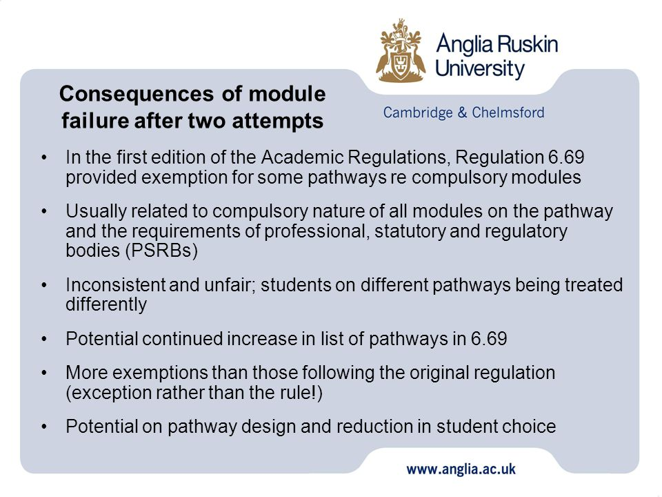 In the first edition of the Academic Regulations, Regulation 6.69 provided exemption for some pathways re compulsory modules Usually related to compulsory nature of all modules on the pathway and the requirements of professional, statutory and regulatory bodies (PSRBs) Inconsistent and unfair; students on different pathways being treated differently Potential continued increase in list of pathways in 6.69 More exemptions than those following the original regulation (exception rather than the rule!) Potential on pathway design and reduction in student choice Consequences of module failure after two attempts