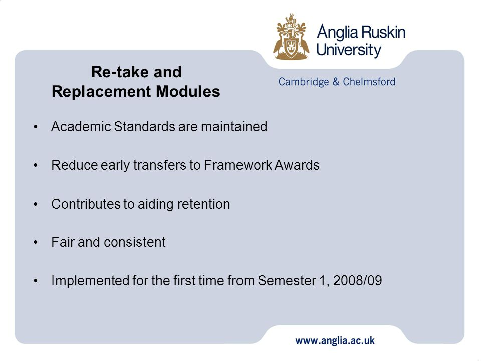 Academic Standards are maintained Reduce early transfers to Framework Awards Contributes to aiding retention Fair and consistent Implemented for the first time from Semester 1, 2008/09 Re-take and Replacement Modules