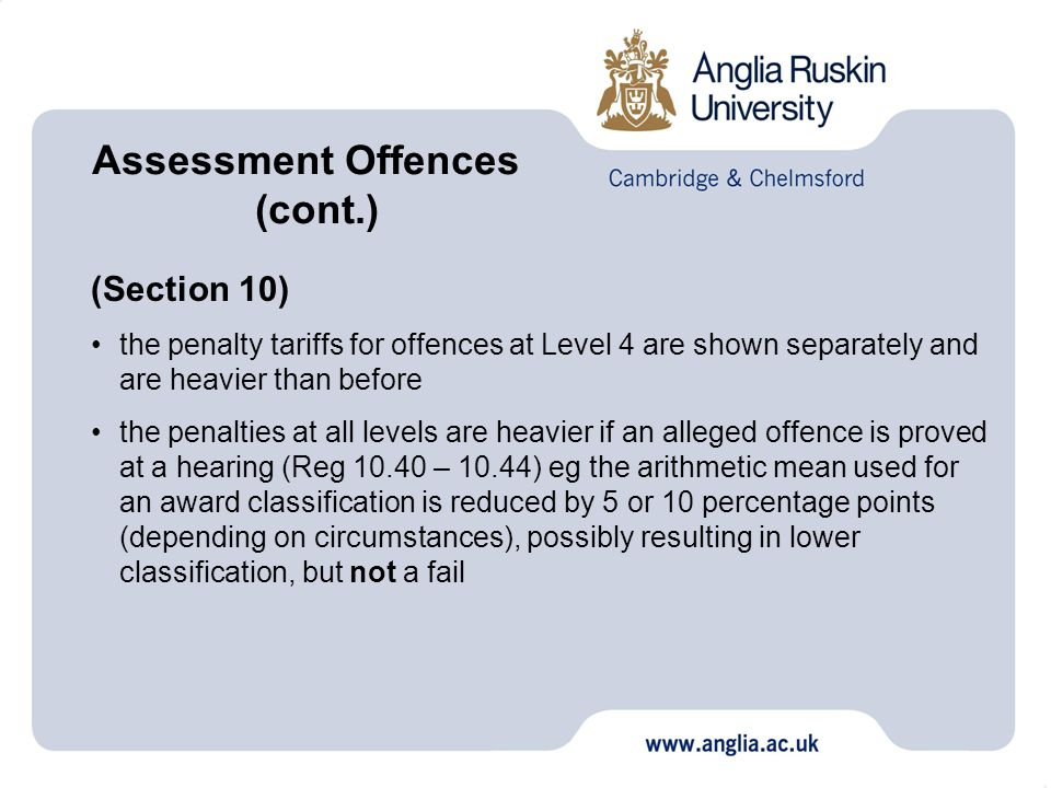 (Section 10) the penalty tariffs for offences at Level 4 are shown separately and are heavier than before the penalties at all levels are heavier if an alleged offence is proved at a hearing (Reg 10.40 – 10.44) eg the arithmetic mean used for an award classification is reduced by 5 or 10 percentage points (depending on circumstances), possibly resulting in lower classification, but not a fail Assessment Offences (cont.)