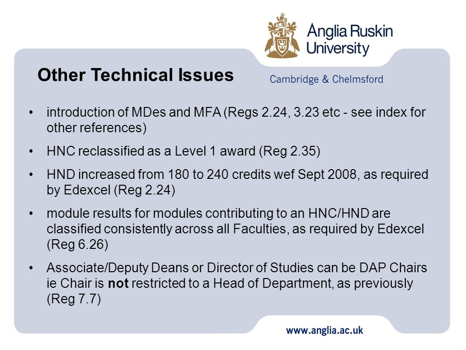 introduction of MDes and MFA (Regs 2.24, 3.23 etc - see index for other references) HNC reclassified as a Level 1 award (Reg 2.35) HND increased from 180 to 240 credits wef Sept 2008, as required by Edexcel (Reg 2.24) module results for modules contributing to an HNC/HND are classified consistently across all Faculties, as required by Edexcel (Reg 6.26) Associate/Deputy Deans or Director of Studies can be DAP Chairs ie Chair is not restricted to a Head of Department, as previously (Reg 7.7) Other Technical Issues