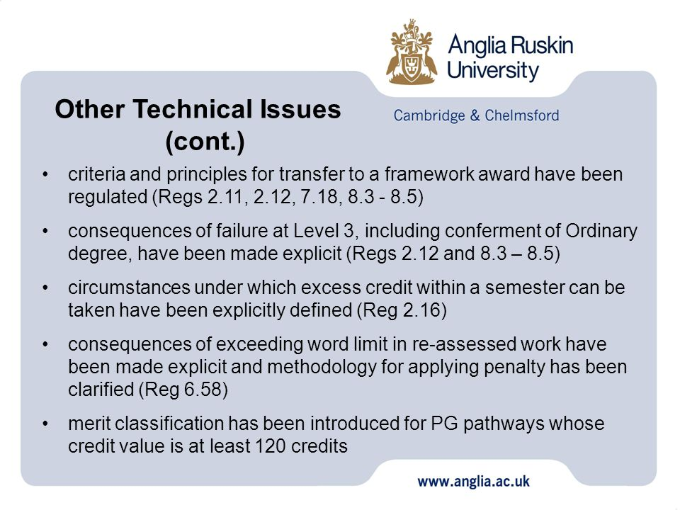 criteria and principles for transfer to a framework award have been regulated (Regs 2.11, 2.12, 7.18, 8.3 - 8.5) consequences of failure at Level 3, including conferment of Ordinary degree, have been made explicit (Regs 2.12 and 8.3 – 8.5) circumstances under which excess credit within a semester can be taken have been explicitly defined (Reg 2.16) consequences of exceeding word limit in re-assessed work have been made explicit and methodology for applying penalty has been clarified (Reg 6.58) merit classification has been introduced for PG pathways whose credit value is at least 120 credits Other Technical Issues (cont.)