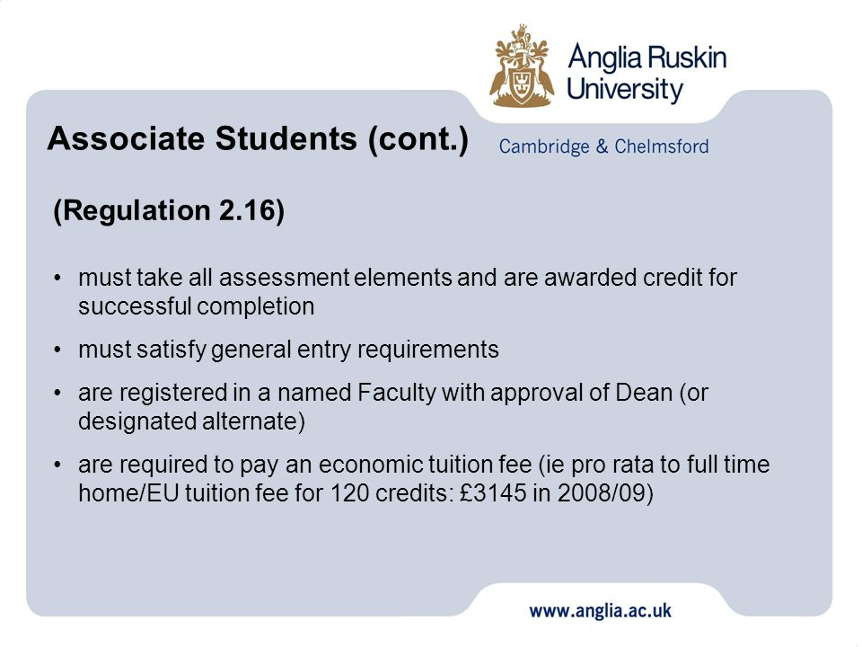 (Regulation 2.16) must take all assessment elements and are awarded credit for successful completion must satisfy general entry requirements are registered in a named Faculty with approval of Dean (or designated alternate) are required to pay an economic tuition fee (ie pro rata to full time home/EU tuition fee for 120 credits: £3145 in 2008/09) Associate Students (cont.)