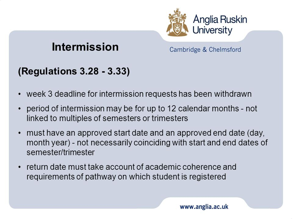 (Regulations 3.28 - 3.33) week 3 deadline for intermission requests has been withdrawn period of intermission may be for up to 12 calendar months - not linked to multiples of semesters or trimesters must have an approved start date and an approved end date (day, month year) - not necessarily coinciding with start and end dates of semester/trimester return date must take account of academic coherence and requirements of pathway on which student is registered Intermission