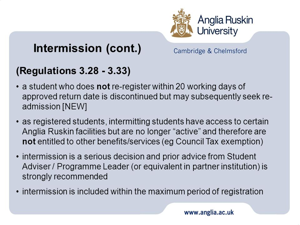 (Regulations 3.28 - 3.33) a student who does not re-register within 20 working days of approved return date is discontinued but may subsequently seek re- admission [NEW] as registered students, intermitting students have access to certain Anglia Ruskin facilities but are no longer active and therefore are not entitled to other benefits/services (eg Council Tax exemption) intermission is a serious decision and prior advice from Student Adviser / Programme Leader (or equivalent in partner institution) is strongly recommended intermission is included within the maximum period of registration Intermission (cont.)