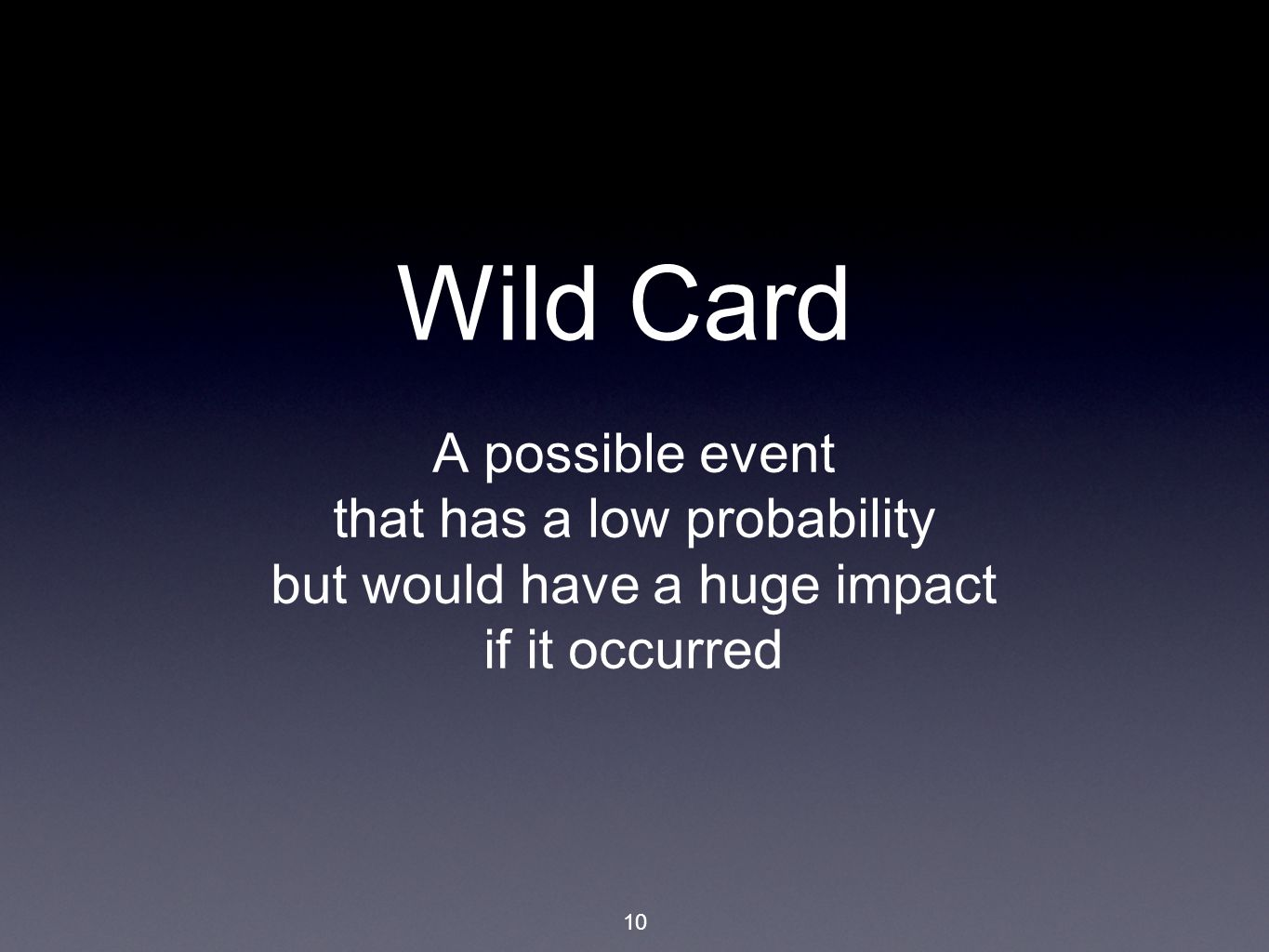 10 Wild Card A possible event that has a low probability but would have a huge impact if it occurred