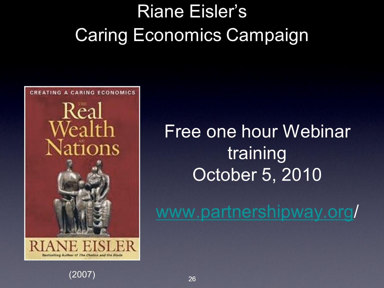 26 Riane Eisler's Caring Economics Campaign Free one hour Webinar training October 5, 2010 www.partnershipway.orgwww.partnershipway.org/ (2007)
