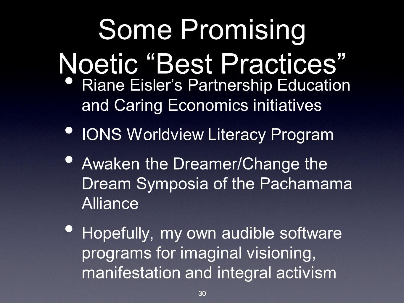 "30 Some Promising Noetic ""Best Practices"" Riane Eisler's Partnership Education and Caring Economics initiatives IONS Worldview Literacy Program Awaken"