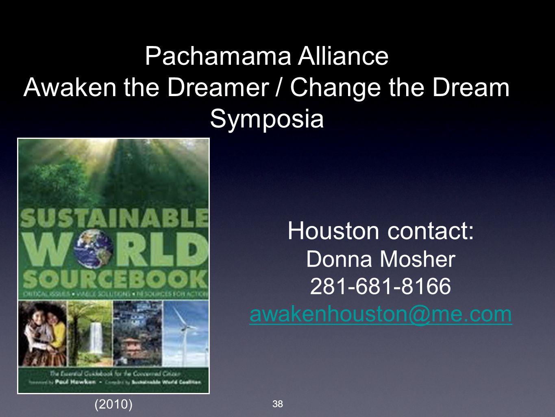 38 Pachamama Alliance Awaken the Dreamer / Change the Dream Symposia Houston contact: Donna Mosher 281-681-8166 awakenhouston@me.com (2010)