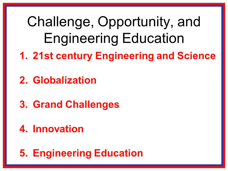 Challenge, Opportunity, and Engineering Education 1.21st century Engineering and Science 2.Globalization 3.Grand Challenges 4.Innovation 5.Engineering Education