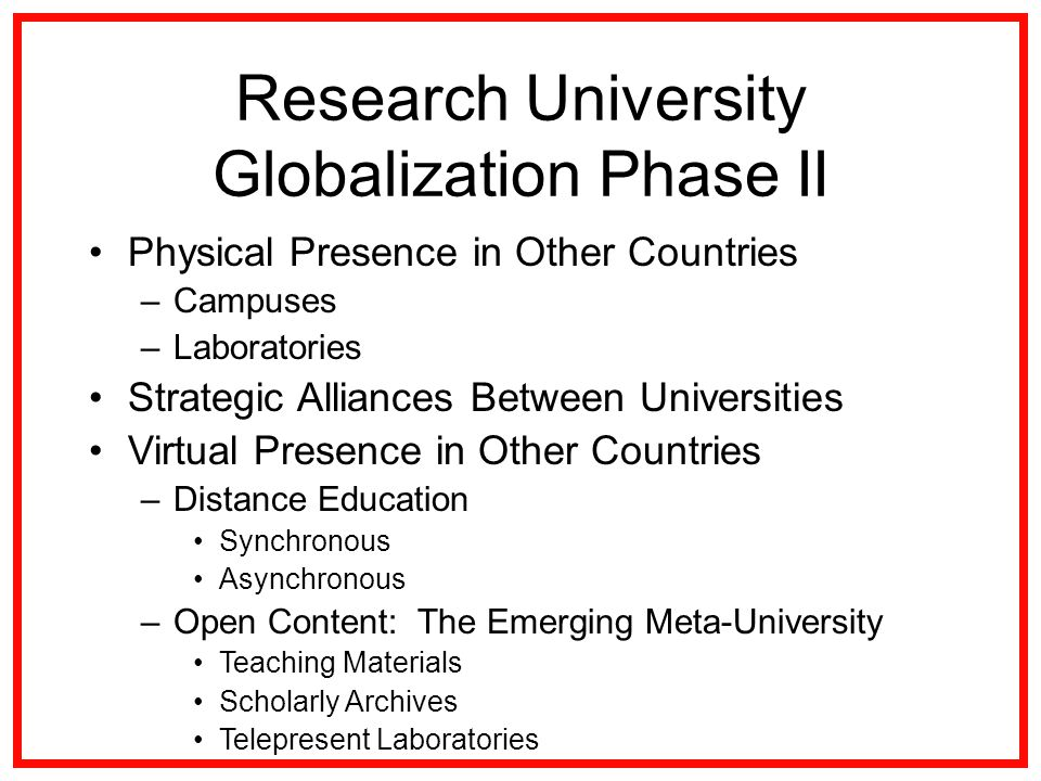 Research University Globalization Phase II Physical Presence in Other Countries –Campuses –Laboratories Strategic Alliances Between Universities Virtual Presence in Other Countries –Distance Education Synchronous Asynchronous –Open Content: The Emerging Meta-University Teaching Materials Scholarly Archives Telepresent Laboratories