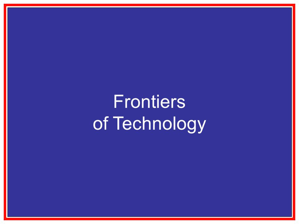 Frontiers of Technology Macro Systems Energy Environment Health Care Manufacturing Communications Logistics Nano Bio Info Tiny Systems