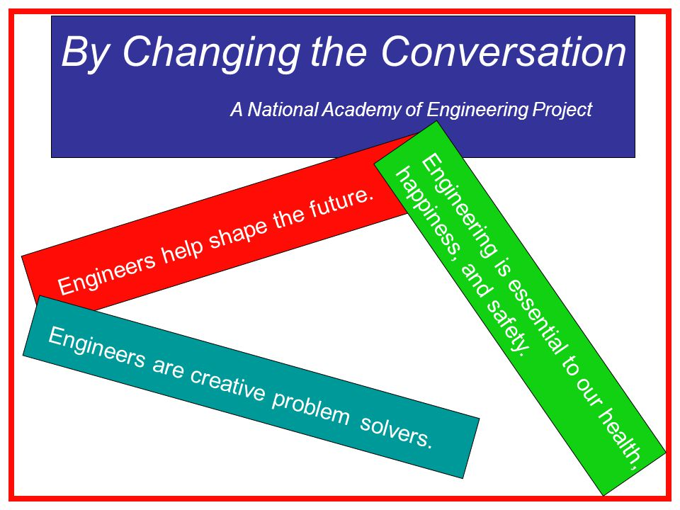 By Changing the Conversation A National Academy of Engineering Project Engineers help shape the future.