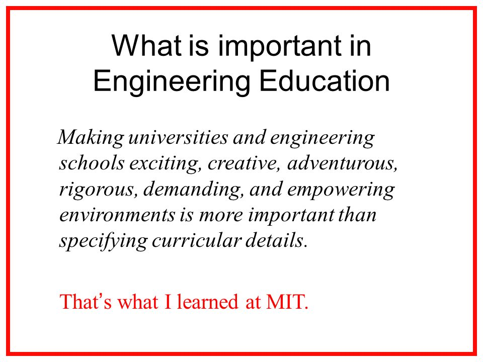 What is important in Engineering Education Making universities and engineering schools exciting, creative, adventurous, rigorous, demanding, and empowering environments is more important than specifying curricular details.