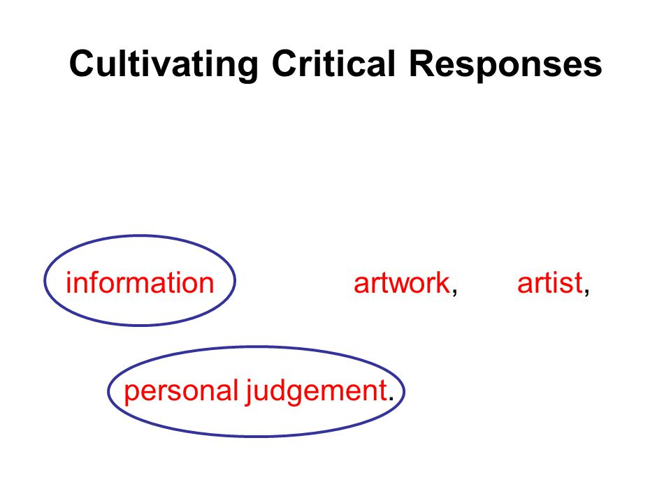 Cultivating Critical Responses As students learn to understand artwork, they acquire the ability to give critical, informed and intelligent responses