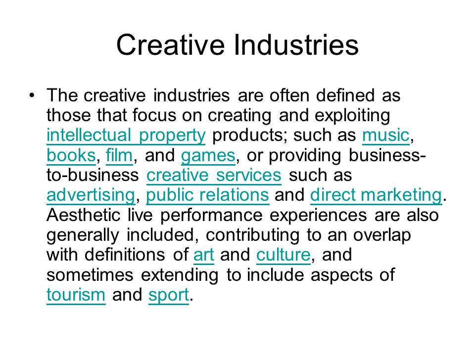 Creative Industries The creative industries are often defined as those that focus on creating and exploiting intellectual property products; such as m
