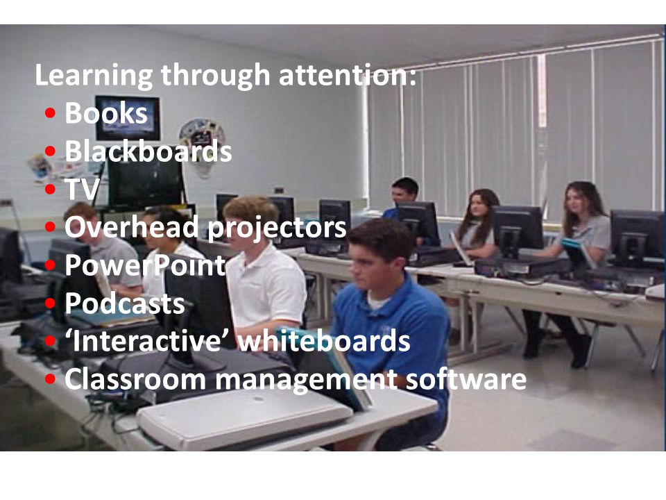 Learning through attention: Books Blackboards TV Overhead projectors PowerPoint Podcasts 'Interactive' whiteboards Classroom management software