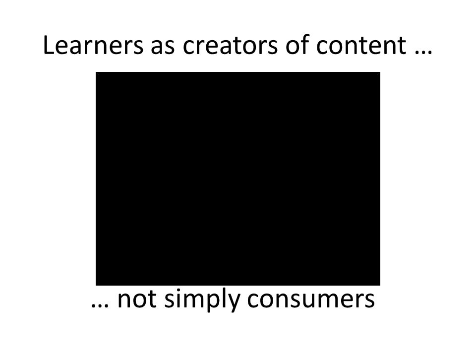 Learners as creators of content … … not simply consumers