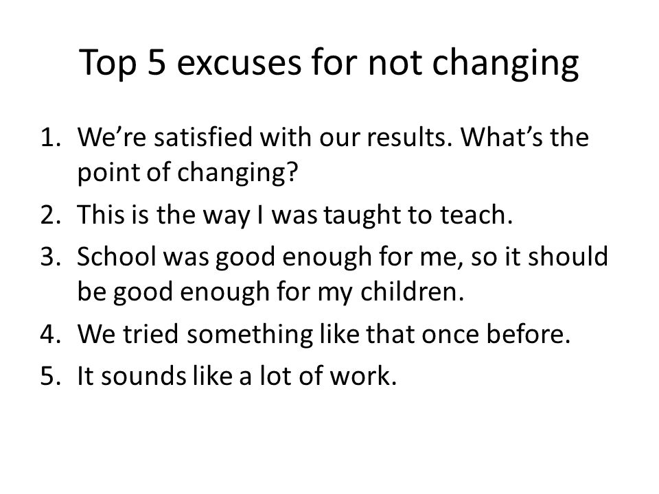 Top 5 excuses for not changing 1.We're satisfied with our results. What's the point of changing? 2.This is the way I was taught to teach. 3.School was