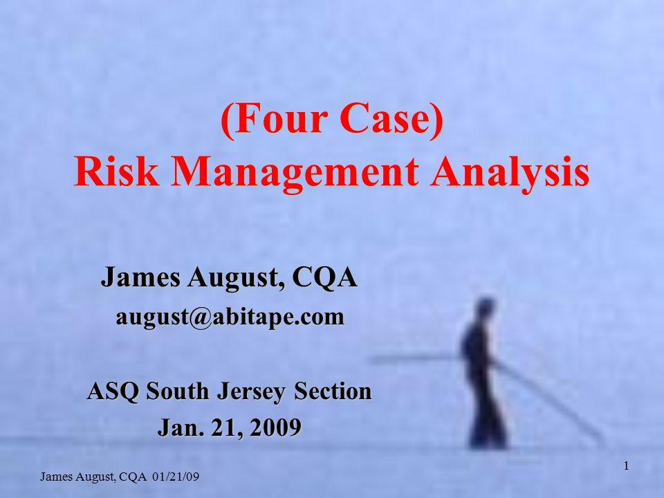 James August, CQA 01/21/09 1 (Four Case) Risk Management Analysis James August, CQA august@abitape.com ASQ South Jersey Section Jan.