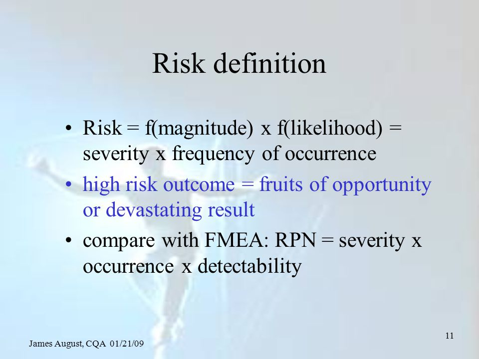 James August, CQA 01/21/09 11 Risk definition Risk = f(magnitude) x f(likelihood) = severity x frequency of occurrence high risk outcome = fruits of o