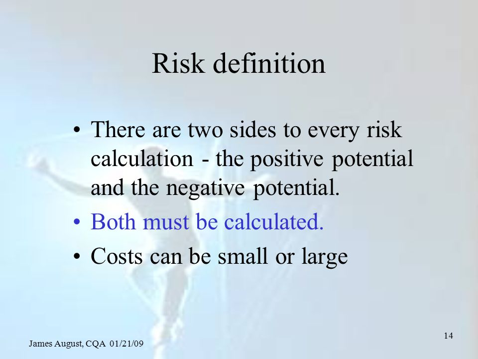 James August, CQA 01/21/09 14 Risk definition There are two sides to every risk calculation - the positive potential and the negative potential. Both