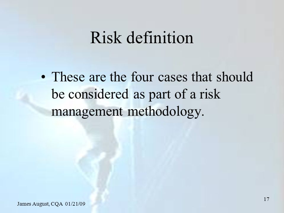 James August, CQA 01/21/09 17 Risk definition These are the four cases that should be considered as part of a risk management methodology.