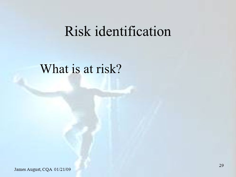 James August, CQA 01/21/09 29 Risk identification What is at risk?