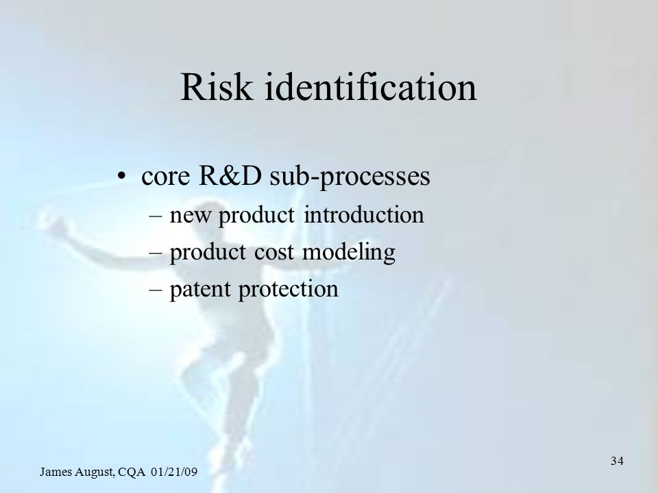 James August, CQA 01/21/09 34 Risk identification core R&D sub-processes –new product introduction –product cost modeling –patent protection