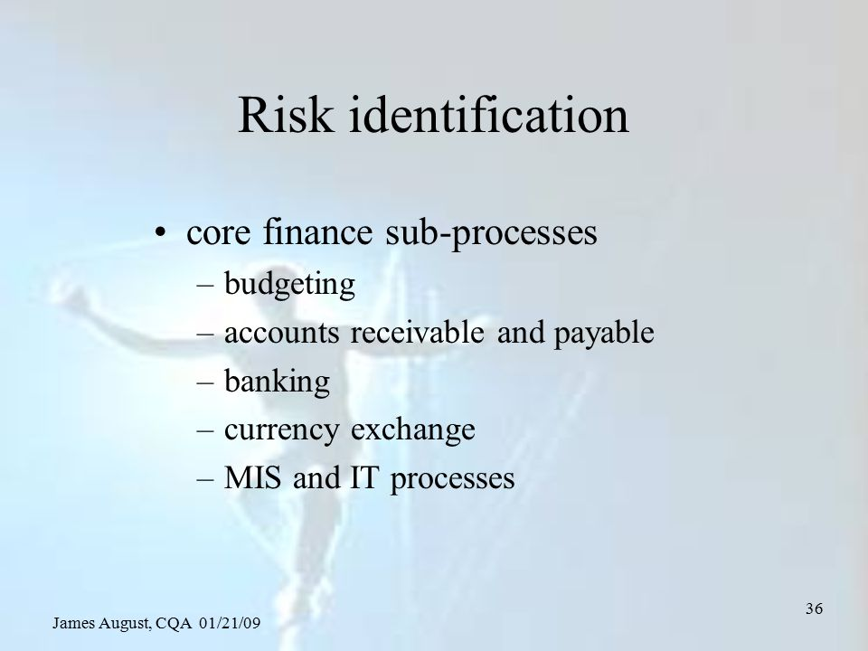 James August, CQA 01/21/09 36 Risk identification core finance sub-processes –budgeting –accounts receivable and payable –banking –currency exchange –