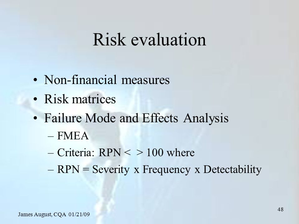 James August, CQA 01/21/09 48 Risk evaluation Non-financial measures Risk matrices Failure Mode and Effects Analysis –FMEA –Criteria: RPN 100 where –R