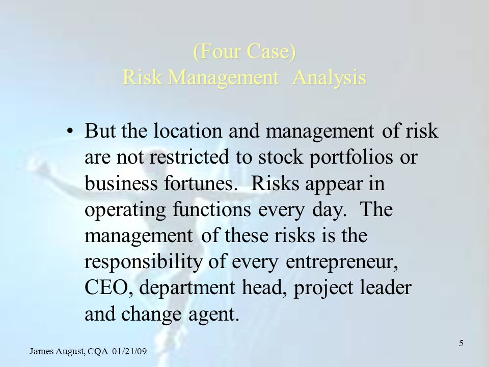 James August, CQA 01/21/09 26 Risk management Procedures –Risk definition and identification –Risk evaluation and assessment application of valuation and diagnostic tools –Risk mitigation or reduction treatment selection application of remedy tools –Risk control at the new level