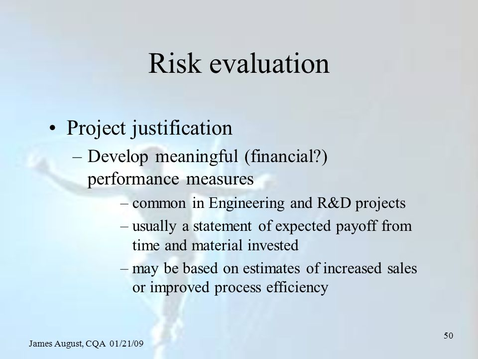 James August, CQA 01/21/09 50 Risk evaluation Project justification –Develop meaningful (financial?) performance measures –common in Engineering and R