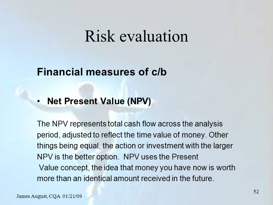 James August, CQA 01/21/09 52 Risk evaluation Financial measures of c/b Net Present Value (NPV) The NPV represents total cash flow across the analysis