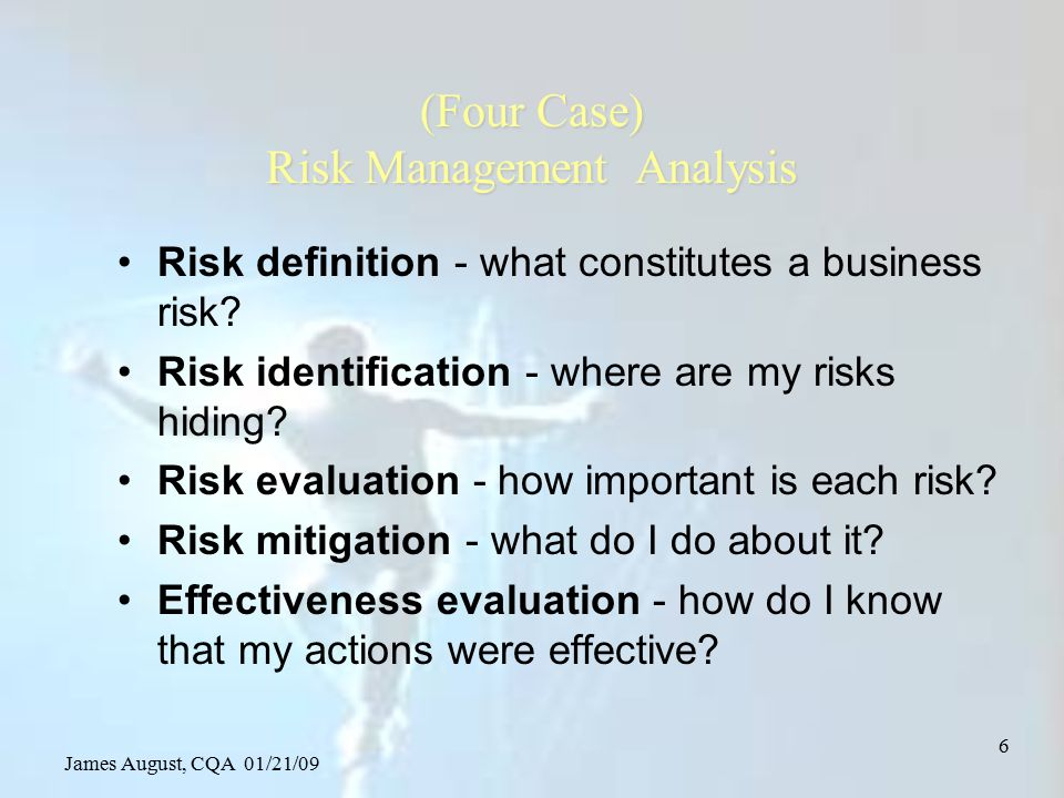 James August, CQA 01/21/09 37 Risk identification support business processes –strategic planning, –brand management –facilities and infrastructure management –process Engineering –capital investment –asset management