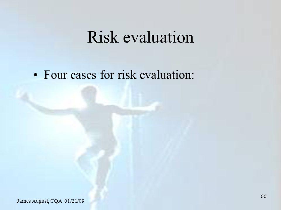 James August, CQA 01/21/09 60 Risk evaluation Four cases for risk evaluation:
